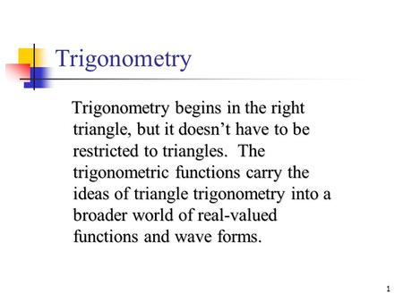 1 Trigonometry Trigonometry begins in the right triangle, but it doesn't have to be restricted to triangles. The trigonometric functions carry the ideas.