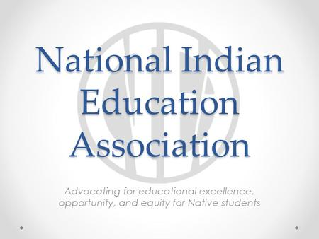 National Indian Education Association Advocating for educational excellence, opportunity, and equity for Native students.