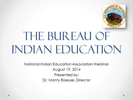 The Bureau of Indian Education National Indian Education Association Webinar August 19, 2014 Presented by: Dr. Monty Roessel, Director.