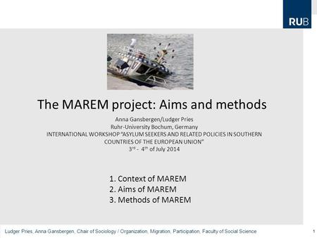 1 Ludger Pries, Anna Gansbergen, Chair of Sociology / Organization, Migration, Participation, Faculty of Social Science The MAREM project: Aims and methods.