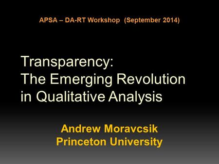 Transparency: The Emerging Revolution in Qualitative Analysis Andrew Moravcsik Princeton University APSA – DA-RT Workshop (September 2014)