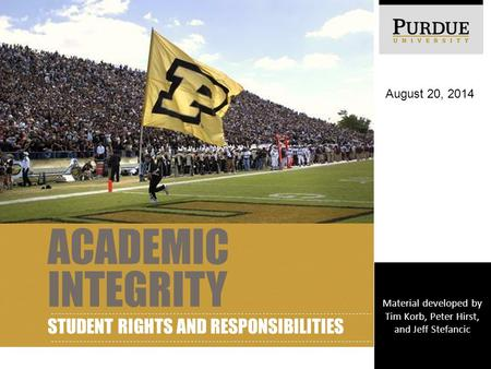 ACADEMIC INTEGRITY STUDENT RIGHTS AND RESPONSIBILITIES August 20, 2014 Material developed by Tim Korb, Peter Hirst, and Jeff Stefancic.