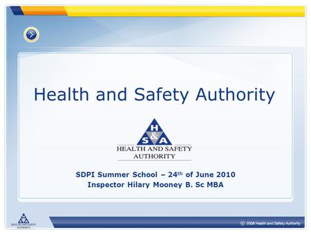 Health and Safety Authority SDPI Summer School – 24 th of June 2010 Inspector Hilary Mooney B. Sc MBA.