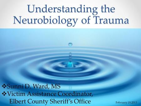 Understanding the Neurobiology of Trauma  Sunni D. Ward, MS  Victim Assistance Coordinator, Elbert County Sheriff's Office February 19,2013.