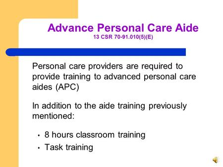 Advance Personal Care Aide 13 CSR 70-91.010(5)(E) Personal care providers are required to provide training to advanced personal care aides (APC) In addition.
