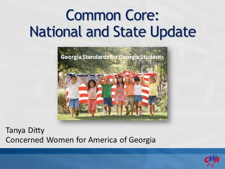 Common Core: National and State Update Tanya Ditty Concerned Women for America of Georgia Georgia Standards for Georgia Students.