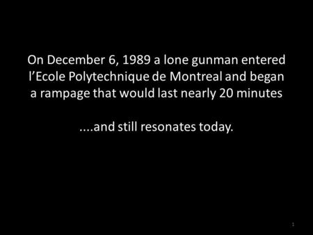 On December 6, 1989 a lone gunman entered l'Ecole Polytechnique de Montreal and began a rampage that would last nearly 20 minutes....and still resonates.