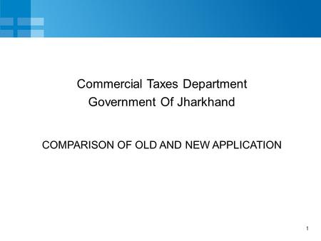 1 COMPARISON OF OLD AND NEW APPLICATION Commercial Taxes Department Government Of Jharkhand.