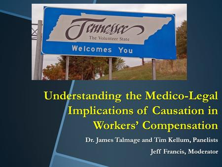 Understanding the Medico-Legal Implications of Causation in Workers' Compensation Dr. James Talmage and Tim Kellum, Panelists Jeff Francis, Moderator.