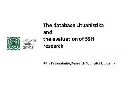 The database Lituanistika and the evaluation of SSH research Rūta Petrauskaitė, Research Council of Lithuania.