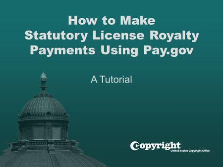 How to Make Statutory License Royalty Payments Using Pay.gov A Tutorial.