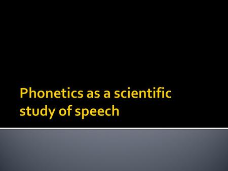 1. The objectives of phonetics 2. Speech communication – encoding and decoding the message 3. Areas of phonetic studies 4. Information conveyed in speech.