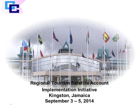 CARICOM Regional Tourism Satellite Account Implementation Initiative Kingston, Jamaica September 3 – 5, 2014.
