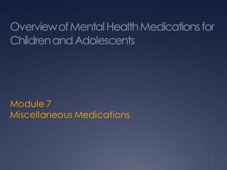 Overview of Mental Health Medications for Children and Adolescents Module 7 Miscellaneous Medications 1.
