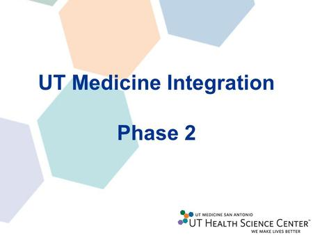 UT Medicine Integration Phase 2. All UPG employees will transition to UTHSCSA at one time Two remaining groups to be transitioned –Revenue Cycle (Approximately.
