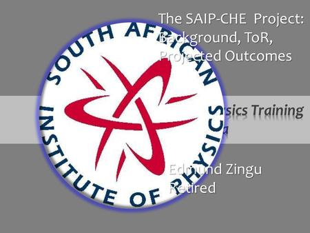 Edmund Zingu Retired The SAIP-CHE Project: Background, ToR, Projected Outcomes.