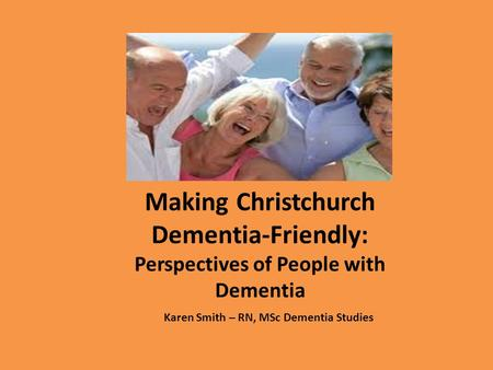 Karen Smith – RN, MSc Dementia Studies Making Christchurch Dementia-Friendly: Perspectives of People with Dementia.