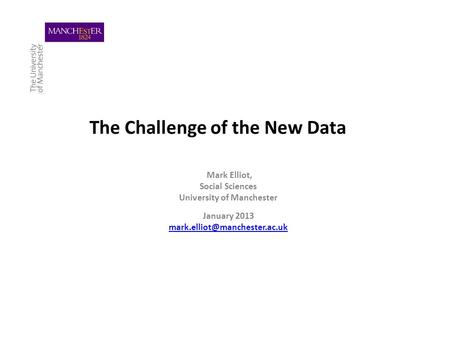 The Challenge of the New Data Mark Elliot, Social Sciences University of Manchester January 2013