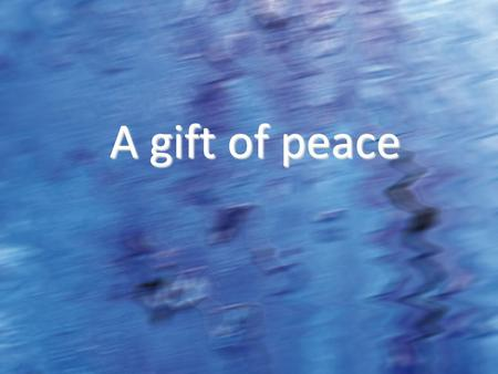 A gift of peace. Inner Peace A smile is the beginning of peace. Mother Theresa (1910-1997)