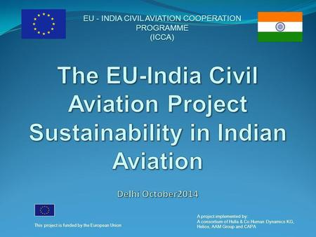 EU - <strong>INDIA</strong> CIVIL AVIATION COOPERATION PROGRAMME (ICCA) This project is funded by the European Union A project implemented by: A consortium <strong>of</strong> Hulla & Co.