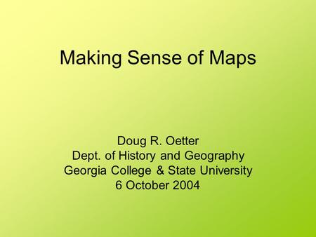 Making Sense of Maps Doug R. Oetter Dept. of History and Geography