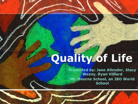 Quality of Life Presented by: Jane Allender, Stacy Wozny, Ryan Villiard Mt. Mourne School, an IBO World School.