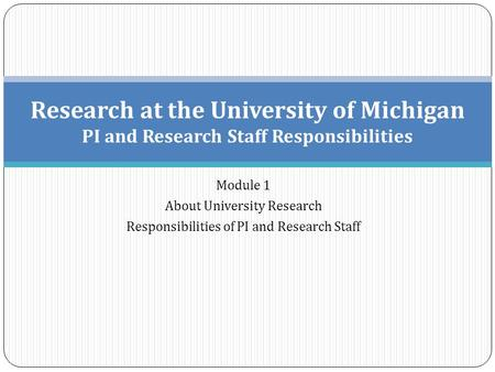 Module 1 About University Research Responsibilities of PI and Research Staff Research at the University of Michigan PI and Research Staff Responsibilities.