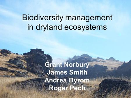 Biodiversity management in dryland ecosystems Grant Norbury James Smith Andrea Byrom Roger Pech.