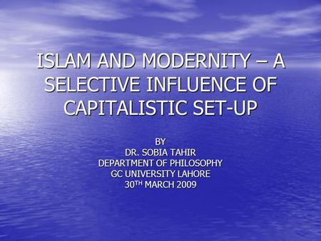 ISLAM AND MODERNITY – A SELECTIVE INFLUENCE OF CAPITALISTIC SET-UP BY DR. SOBIA TAHIR DEPARTMENT OF PHILOSOPHY GC UNIVERSITY LAHORE 30 TH MARCH 2009.