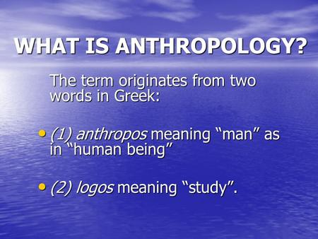 WHAT IS ANTHROPOLOGY? The term originates from two words in Greek: