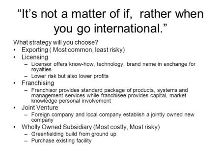 """It's not a matter of if, rather when you go international."" What strategy will you choose? Exporting ( Most common, least risky) Licensing –Licensor offers."
