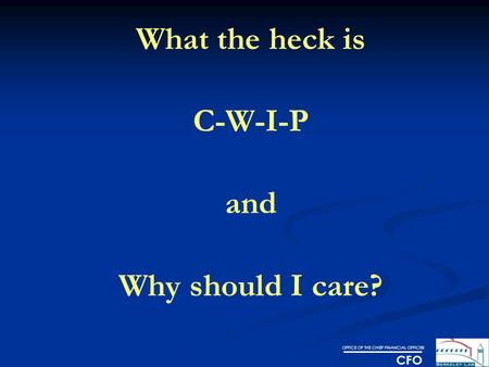 OFFICE OF THE CHIEF FINANCIAL OFFICER CFO What the heck is C-W-I-P and Why should I care?
