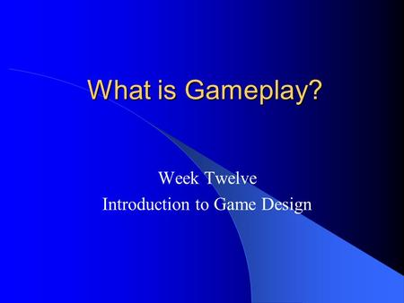 What is Gameplay? What is Gameplay? Week Twelve Introduction to Game Design.