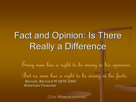 Fact and Opinion: Is There Really a Difference Every man has a right to be wrong in his opinions. But no man has a right to be wrong in his facts. -Baruch,