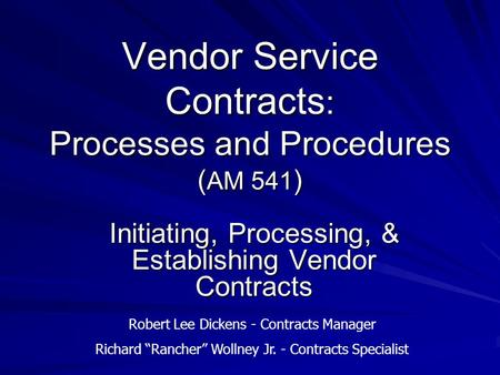 Vendor Service Contracts : Processes and Procedures ( AM 541 ) Initiating, Processing, & Establishing Vendor Contracts Robert Lee Dickens - Contracts Manager.