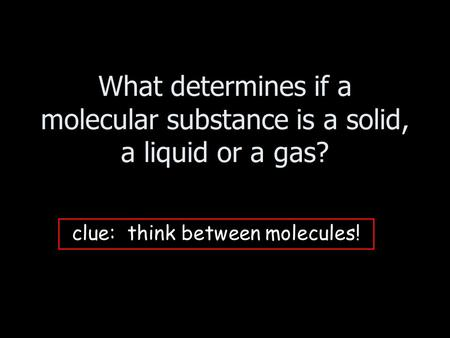What determines if a molecular substance is a solid, a liquid or a gas? clue: think between molecules!