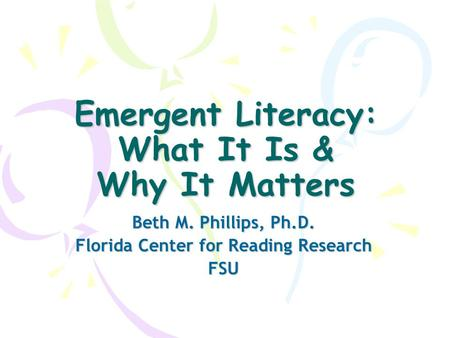Emergent Literacy: What It Is & Why It Matters Beth M. Phillips, Ph.D. Florida Center for Reading Research FSU.