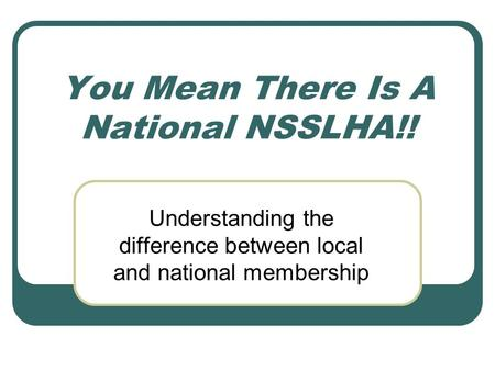 You Mean There Is A National NSSLHA!! Understanding the difference between local and national membership.