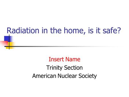 Radiation in the home, is it safe? Insert Name Trinity Section American Nuclear Society.