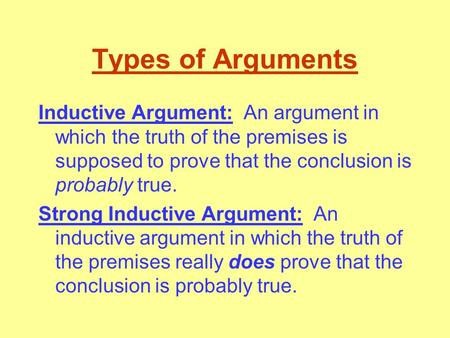 Types of Arguments Inductive Argument: An argument in which the truth of the premises is supposed to prove that the conclusion is probably true. Strong.