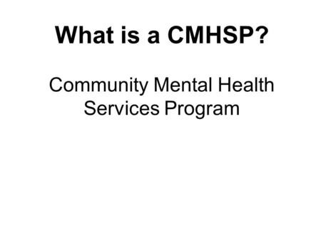 What is a CMHSP? Community Mental Health Services Program