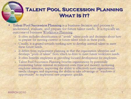 MARCH 20101 Talent Pool Succession Planning What Is It? Talent Pool Succession Planning is a business decision and process to understand, evaluate, and.