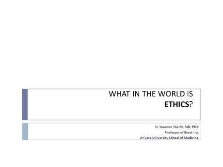 WHAT IN THE WORLD IS ETHICS? N. Yasemin YALIM, MD. PhD Professor of Bioethics Ankara University School of Medicine.