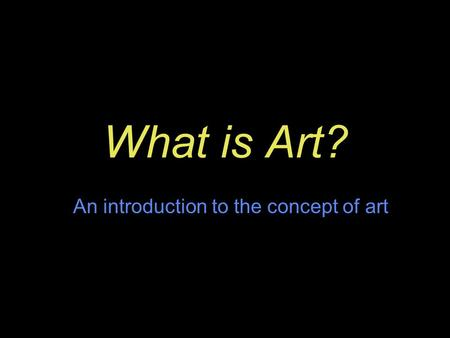 What is Art? An introduction to the concept of art.