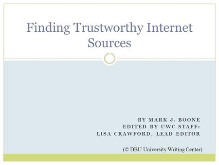 BY MARK J. BOONE EDITED BY UWC STAFF: LISA CRAWFORD, LEAD EDITOR Finding Trustworthy Internet Sources (© DBU University Writing Center)