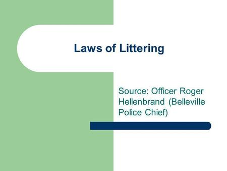 Laws of Littering Source: Officer Roger Hellenbrand (Belleville Police Chief)