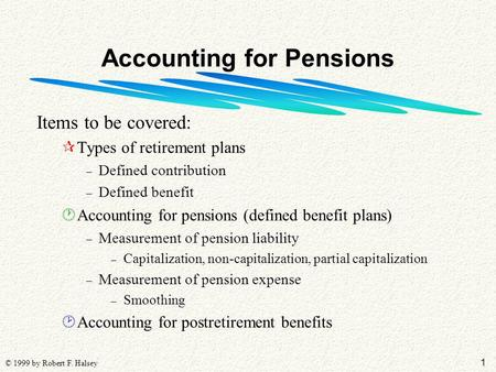 1 © 1999 by Robert F. Halsey Accounting for Pensions Items to be covered: ¶Types of retirement plans – Defined contribution – Defined benefit ·Accounting.