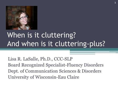 When is it cluttering? And when is it cluttering-plus? Lisa R. LaSalle, Ph.D., CCC-SLP Board Recognized Specialist-Fluency Disorders Dept. of Communication.
