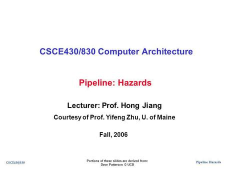Pipeline Hazards CSCE430/830 Pipeline: Hazards CSCE430/830 Computer Architecture Lecturer: Prof. Hong Jiang Courtesy of Prof. Yifeng Zhu, U. of Maine Fall,