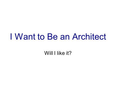 I Want to Be an Architect Will I like it?. OK Yes.